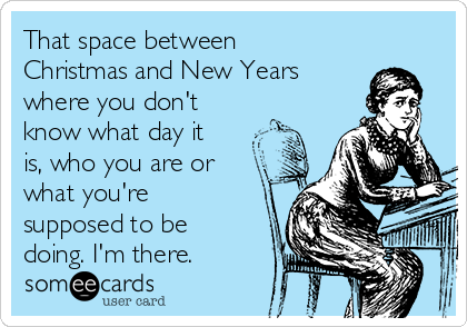That space between Christmas and New Years where you don't know what day it is, who you are or what you're supposed to be doing. I'm there.
