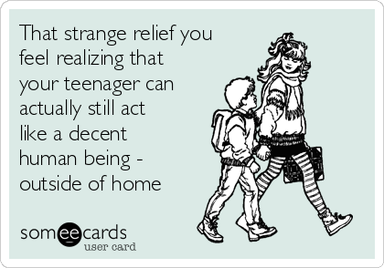 That strange relief you feel realizing that your teenager can actually still act like a decent human being - outside of home