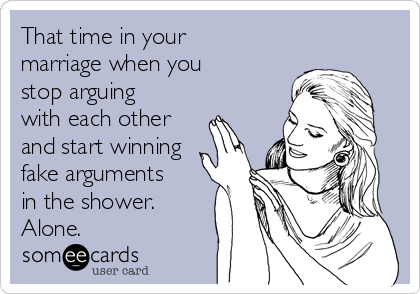 That time in your marriage when you stop arguing with each other and start winning fake arguments in the shower. Alone.