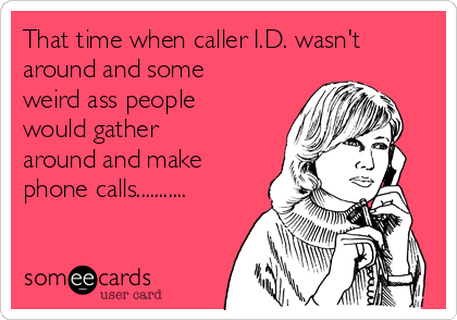That time when caller I.D. wasn't around and some weird ass people would gather around and make phone calls...........