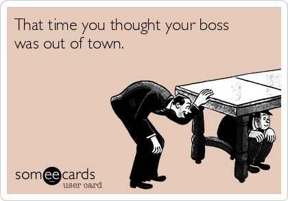 That time you thought your boss  was out of town.