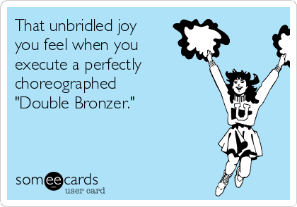 "That unbridled joy you feel when you  execute a perfectly choreographed  ""Double Bronzer."""