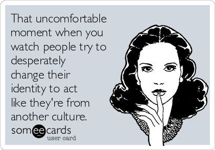 That uncomfortable moment when you watch people try to desperately change their identity to act like they're from another culture.