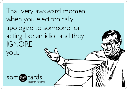 That very awkward moment when you electronically apologize to someone for acting like an idiot and they  IGNORE you...