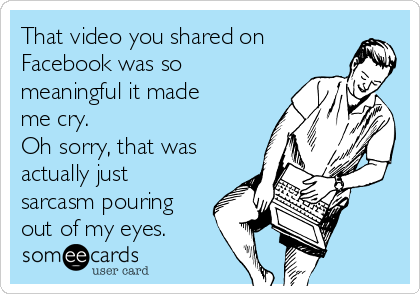 That video you shared on Facebook was so meaningful it made me cry. Oh sorry, that was actually just sarcasm pouring out of my eyes.
