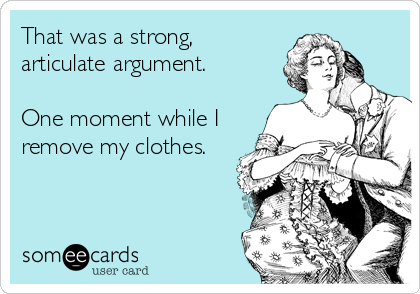 That was a strong, articulate argument.   One moment while I remove my clothes.