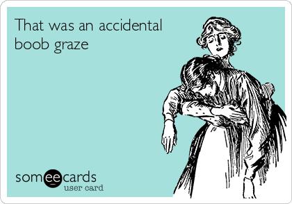 That was an accidental  boob graze