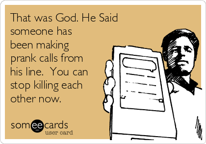 That was God. He Said someone has been making prank calls from his line.  You can stop killing each other now.