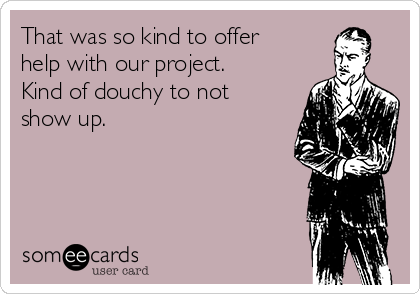 That was so kind to offer help with our project. Kind of douchy to not show up.