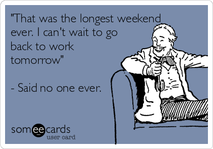"""""""That was the longest weekend ever. I can't wait to go back to work tomorrow""""  - Said no one ever."""