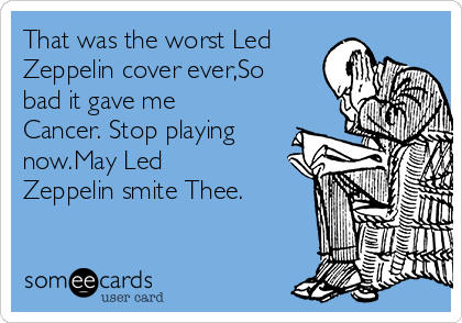 That was the worst Led Zeppelin cover ever,So bad it gave me Cancer. Stop playing now.May Led Zeppelin smite Thee.