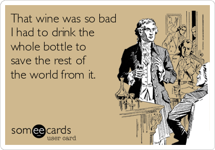 That wine was so bad I had to drink the whole bottle to save the rest of the world from it.