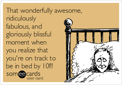 That wonderfully awesome, ridiculously fabulous, and         gloriously blissful moment when you realize that you're on track to be in bed by 10!!!