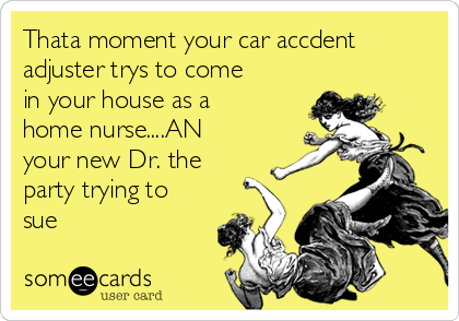 Thata moment your car accdent adjuster trys to come in your house as a home nurse....AN your new Dr. the party trying to sue