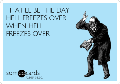 THAT'LL BE THE DAY HELL FREEZES OVER WHEN HELL FREEZES OVER!