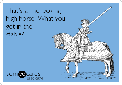 That's a fine looking high horse. What you got in the stable?