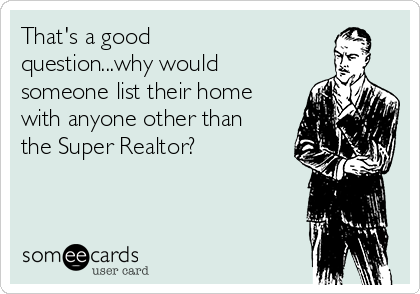 That's a good question...why would someone list their home with anyone other than the Super Realtor?