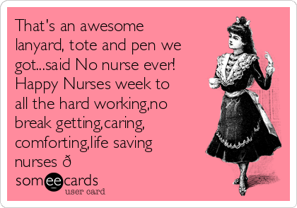 That's an awesome  lanyard, tote and pen we got...said No nurse ever! Happy Nurses week to all the hard working,no break getting,caring, comforting,life saving nurses
