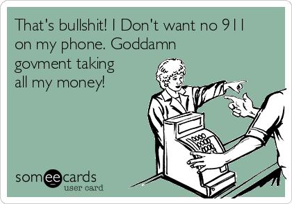 That's bullshit! I Don't want no 911 on my phone. Goddamn govment taking all my money!