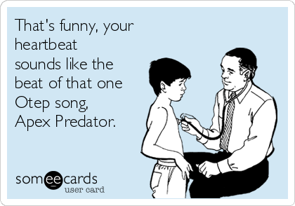 That's funny, your heartbeat sounds like the beat of that one Otep song, Apex Predator.