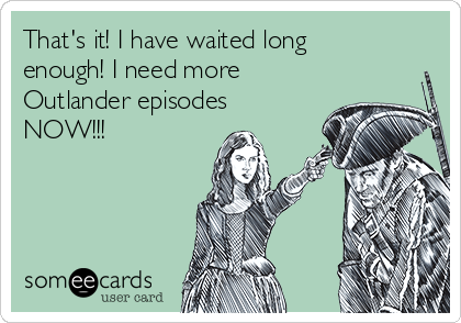 That's it! I have waited long enough! I need more Outlander episodes NOW!!!