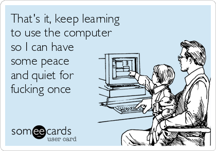 That's it, keep learning to use the computer so I can have some peace and quiet for  fucking once