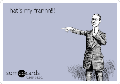 That's my frannn!!!