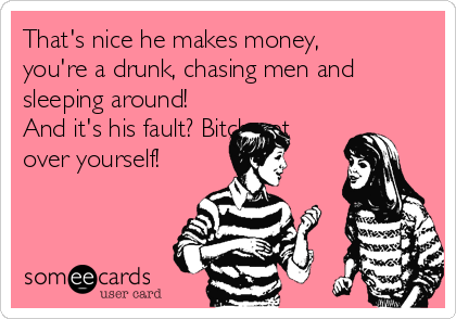 That's nice he makes money, you're a drunk, chasing men and sleeping around! And it's his fault? Bitch get over yourself!
