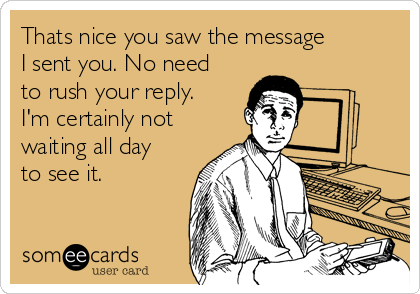 Thats nice you saw the message I sent you. No need to rush your reply. I'm certainly not waiting all day to see it.