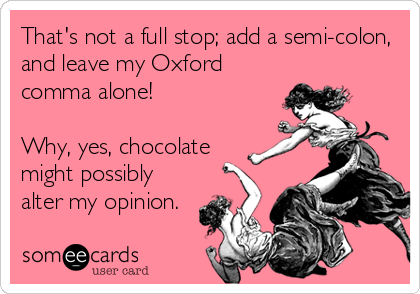 That's not a full stop; add a semi-colon, and leave my Oxford comma alone!  Why, yes, chocolate might possibly alter my opinion.