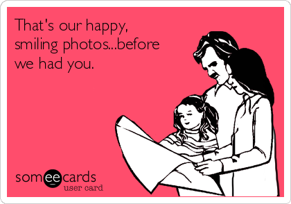 That's our happy, smiling photos...before we had you.