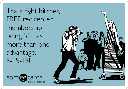 Thats right bitches,  FREE rec center membership- being 55 has more than one advantage.! 5-15-15!