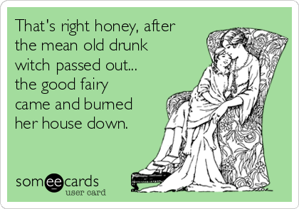 That's right honey, after the mean old drunk witch passed out... the good fairy came and burned her house down.