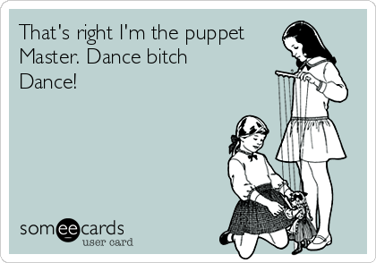That's right I'm the puppet Master. Dance bitch Dance!