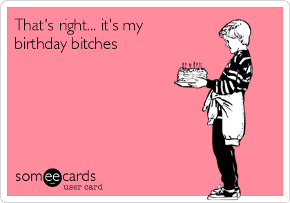 That's right... it's my birthday bitches