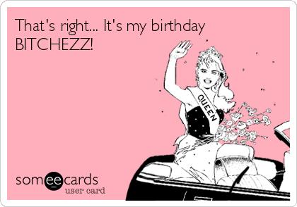 That's right... It's my birthday BITCHEZZ!