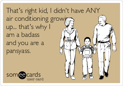That's right kid, I didn't have ANY air conditioning growing up... that's why I am a badass and you are a pansyass.
