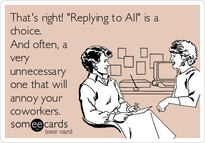 "That's right! ""Replying to All"" is a choice.  And often, a very unnecessary one that will annoy your coworkers."