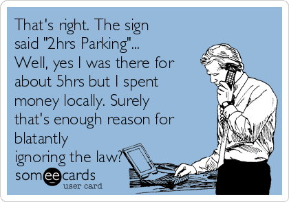 """That's right. The sign said """"2hrs Parking""""... Well, yes I was there for about 5hrs but I spent money locally. Surely that's enough reason for blatantly ignoring the law?"""