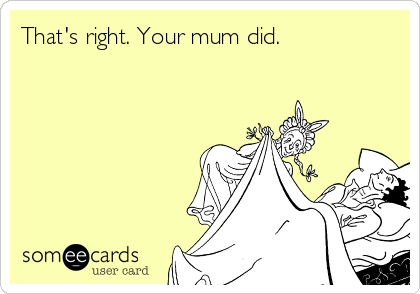 That's right. Your mum did.