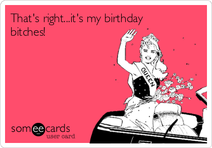 That's right...it's my birthday bitches!