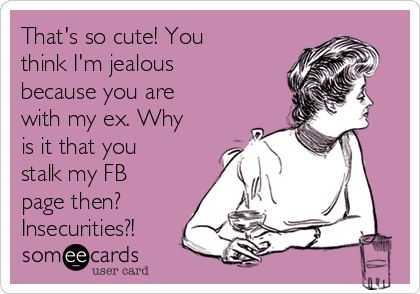 That's so cute! You think I'm jealous because you are with my ex. Why is it that you stalk my FB page then? Insecurities?!