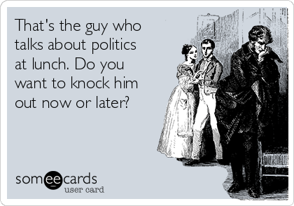 That's the guy who talks about politics at lunch. Do you want to knock him out now or later?