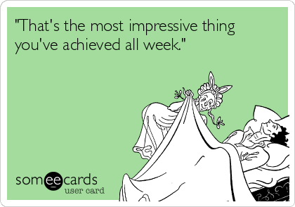 """That's the most impressive thing you've achieved all week."""