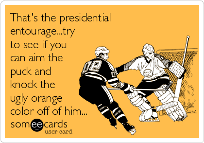 That's the presidential entourage...try to see if you can aim the puck and knock the ugly orange color off of him...