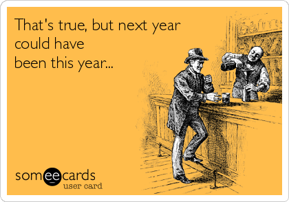 That's true, but next year could have been this year...