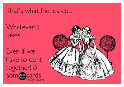 That's what friends do....  Whatever it takes!  Even if we have to do it together!