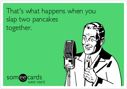 That's what happens when you slap two pancakes together.