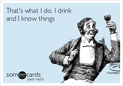 That's what I do. I drink and I know things