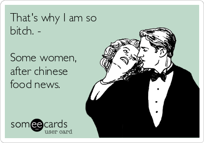 That's why I am so bitch. -  Some women, after chinese food news.